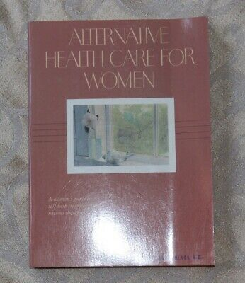 Alternative Health Care for Women : A Woman's Guide to Self-Help Book