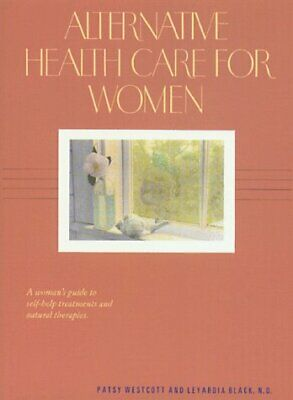Alternative Health Care for Women : A Women's Guide to Self-Help Treatments and