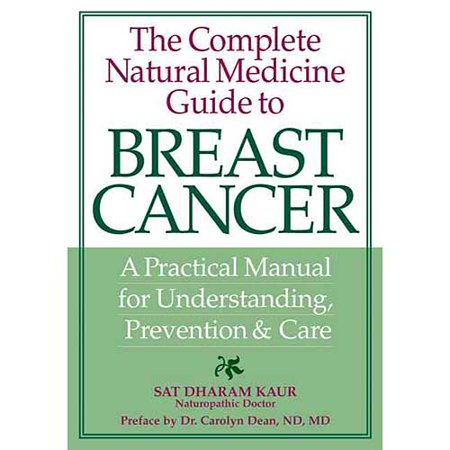 The Complete Natural Medicine Guide to Breast Cancer: A Practical Manual for Understanding, Prevention & Care