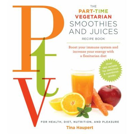Part Time Vegetarian Smoothies and Juices: Boost Your Immune System and Increase Your Energy With a Flexitarian Diet