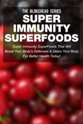 Super Immunity SuperFoods: Super Immunity SuperFoods That Will Boost Your Body's Defences & Detox Your Body for Better Health Today!